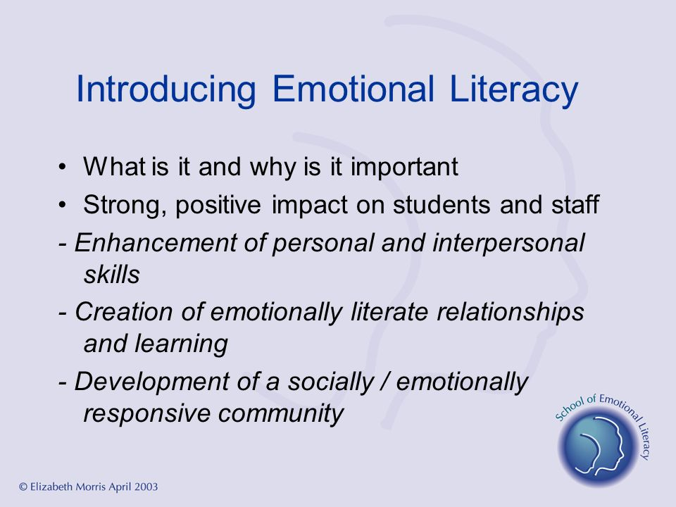 Introducing Emotional Literacy What is it and why is it important Strong, positive impact on students and staff - Enhancement of personal and interper