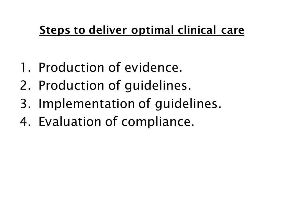 Steps to deliver optimal clinical care 1.Production of evidence. 2.Production of guidelines. 3.Implementation of guidelines. 4.Evaluation of complianc