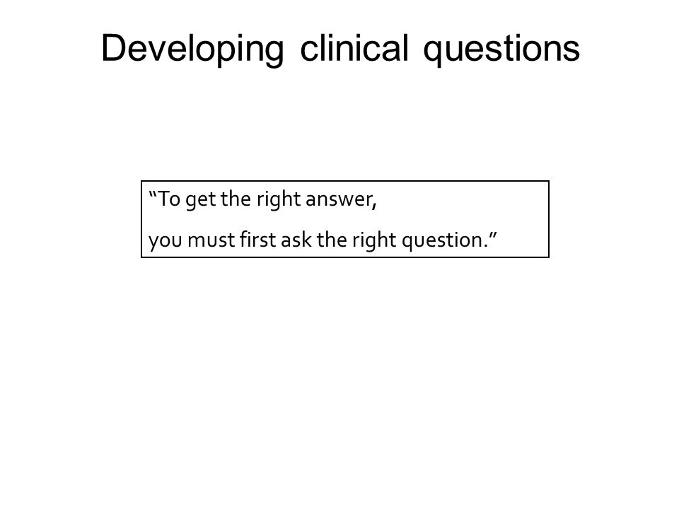 Developing clinical questions To get the right answer, you must first ask the right question.