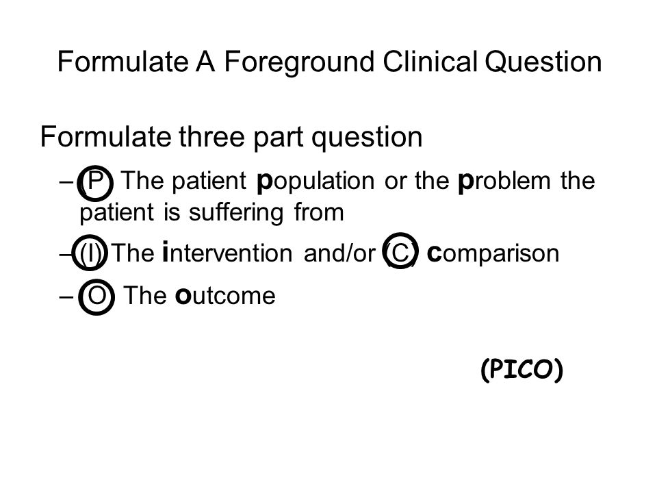Formulate A Foreground Clinical Question Formulate three part question –(P) The patient p opulation or the p roblem the patient is suffering from –(I)