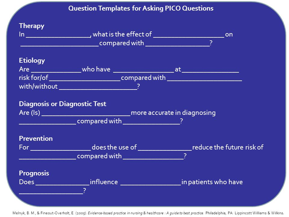 Question Templates for Asking PICO Questions Therapy In __________________, what is the effect of ____________________ on ______________________ compa