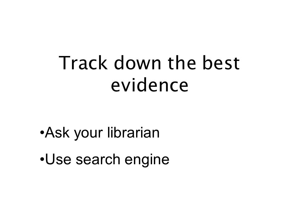 Track down the best evidence Ask your librarian Use search engine
