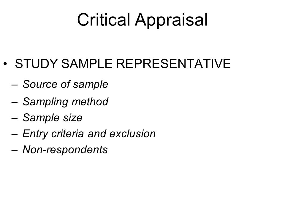 Critical Appraisal STUDY SAMPLE REPRESENTATIVE –Source of sample –Sampling method –Sample size –Entry criteria and exclusion –Non-respondents