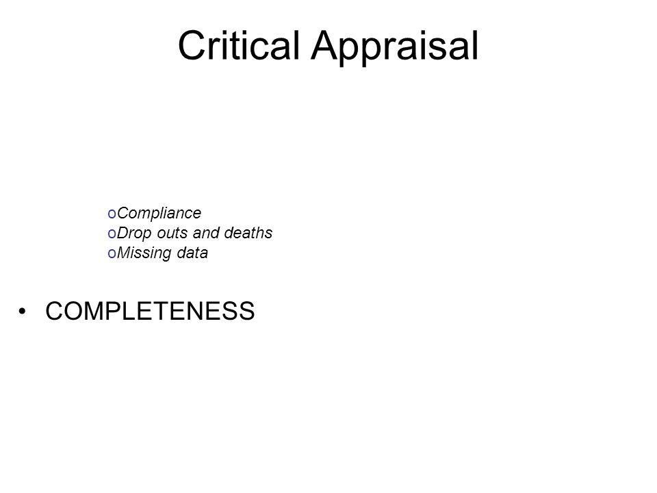 Critical Appraisal COMPLETENESS oCompliance oDrop outs and deaths oMissing data