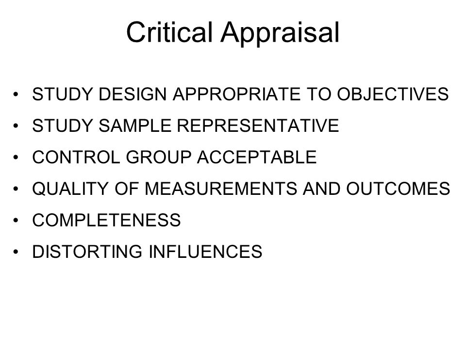 Critical Appraisal STUDY DESIGN APPROPRIATE TO OBJECTIVES STUDY SAMPLE REPRESENTATIVE CONTROL GROUP ACCEPTABLE QUALITY OF MEASUREMENTS AND OUTCOMES CO