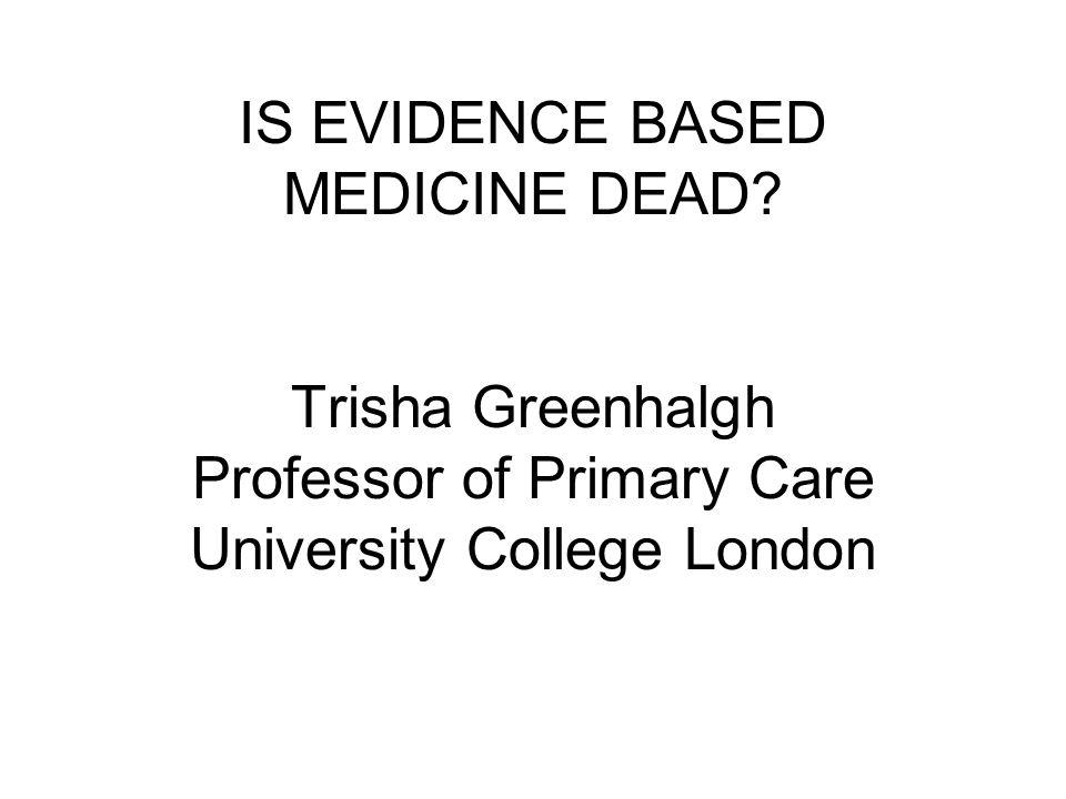 IS EVIDENCE BASED MEDICINE DEAD? Trisha Greenhalgh Professor of Primary Care University College London