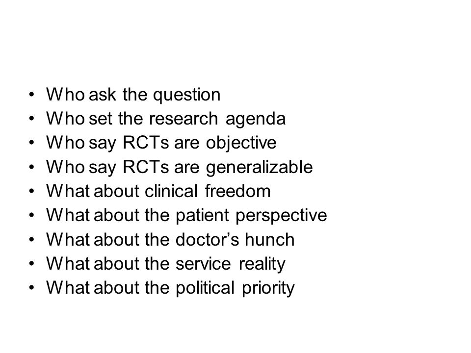 Who ask the question Who set the research agenda Who say RCTs are objective Who say RCTs are generalizable What about clinical freedom What about the