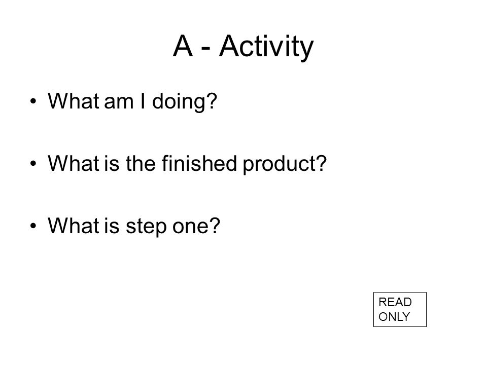 A - Activity What am I doing? What is the finished product? What is step one? READ ONLY