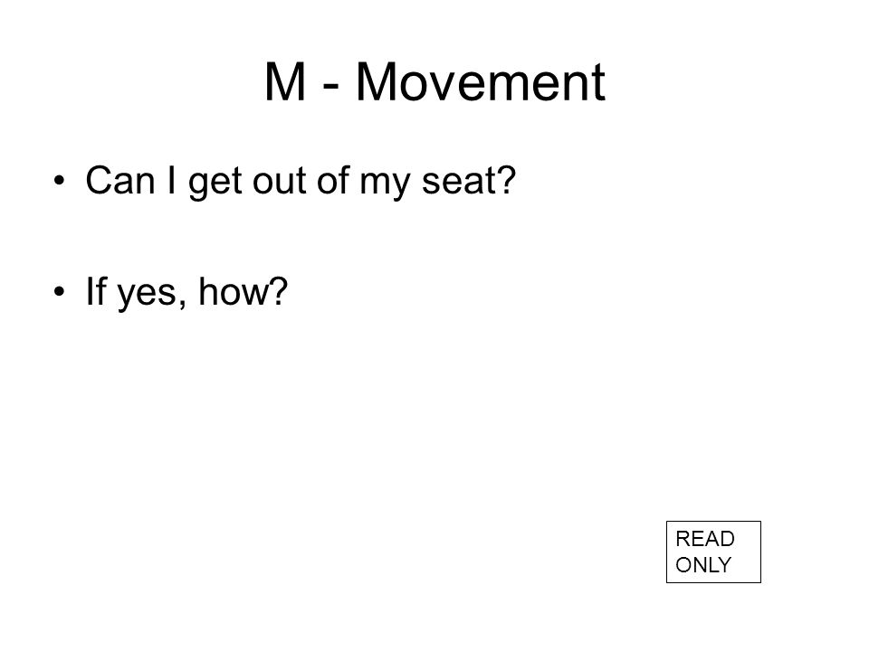 M - Movement Can I get out of my seat? If yes, how? READ ONLY