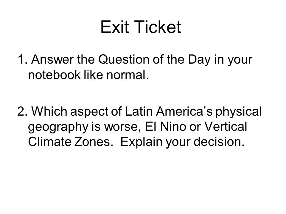 Exit Ticket 1. Answer the Question of the Day in your notebook like normal. 2. Which aspect of Latin Americas physical geography is worse, El Nino or