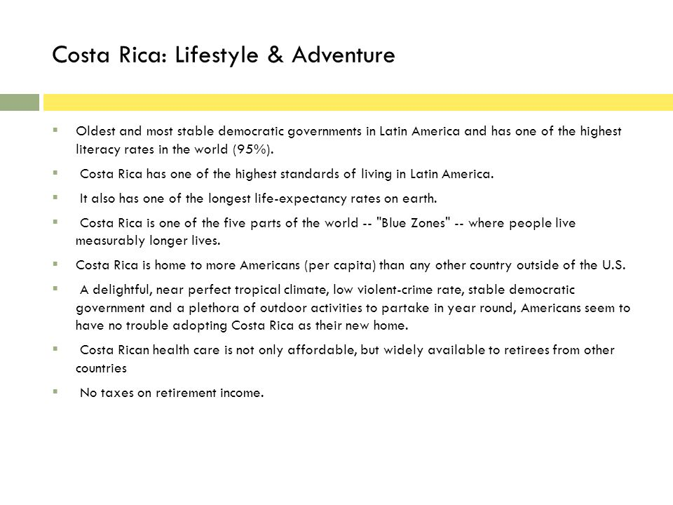 Costa Rica: Lifestyle & Adventure Oldest and most stable democratic governments in Latin America and has one of the highest literacy rates in the world (95%).