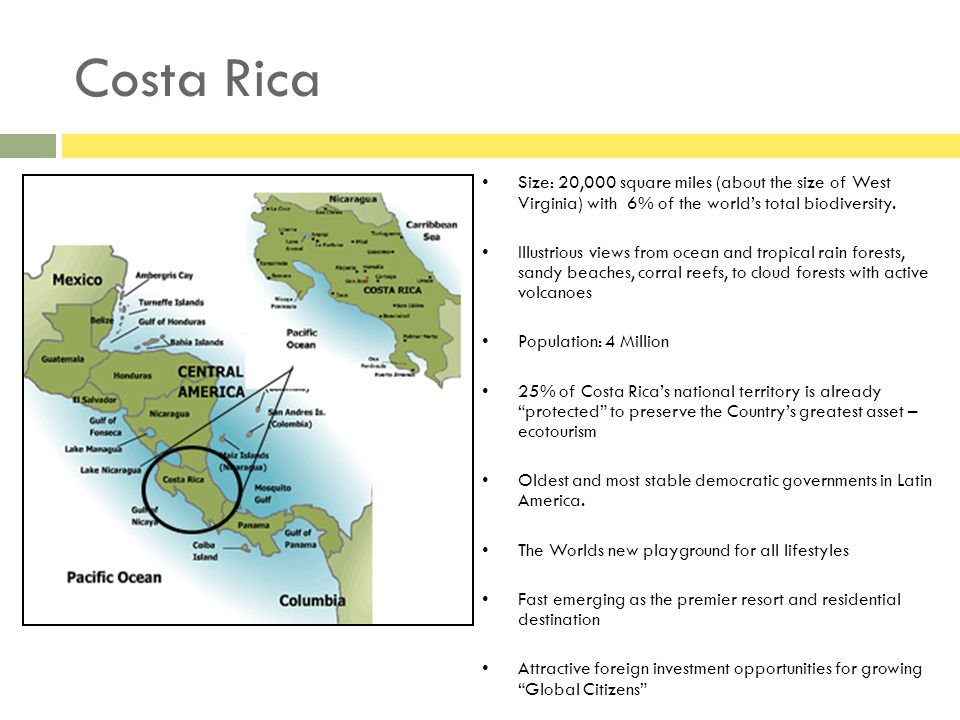 Costa Rica Size: 20,000 square miles (about the size of West Virginia) with 6% of the worlds total biodiversity.