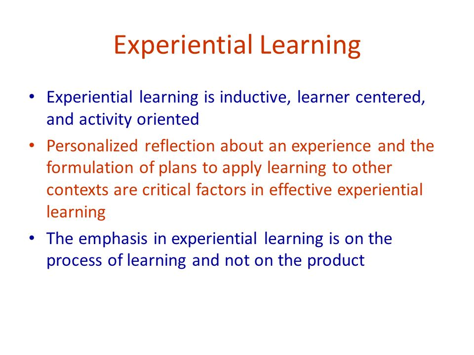 Experiential Learning Experiential learning is inductive, learner centered, and activity oriented Personalized reflection about an experience and the formulation of plans to apply learning to other contexts are critical factors in effective experiential learning The emphasis in experiential learning is on the process of learning and not on the product