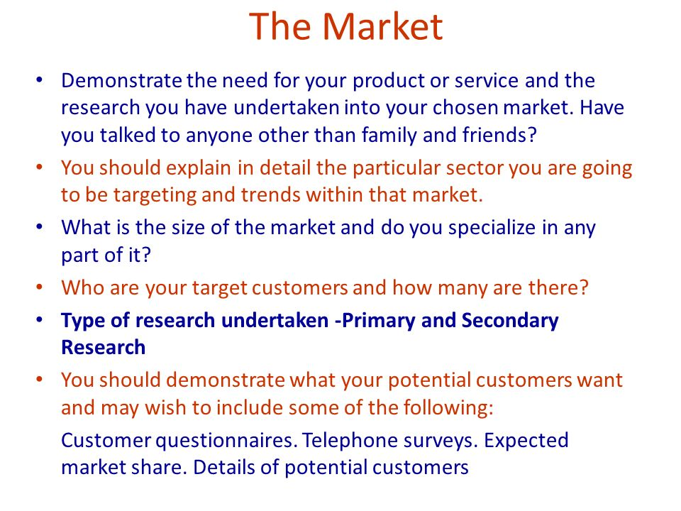 The Market Demonstrate the need for your product or service and the research you have undertaken into your chosen market.