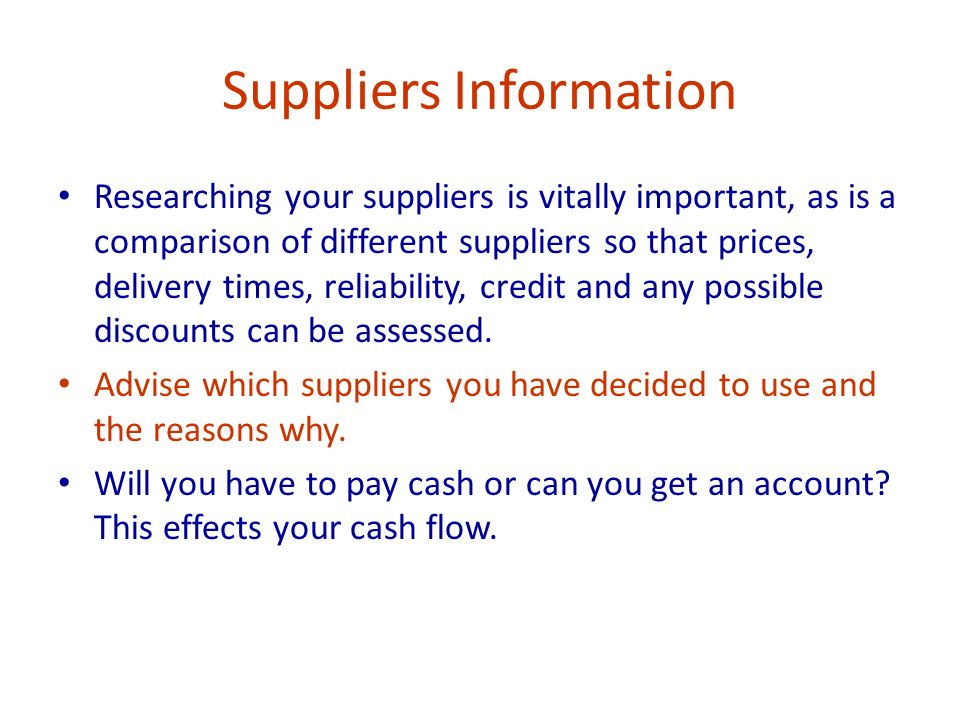 Suppliers Information Researching your suppliers is vitally important, as is a comparison of different suppliers so that prices, delivery times, reliability, credit and any possible discounts can be assessed.