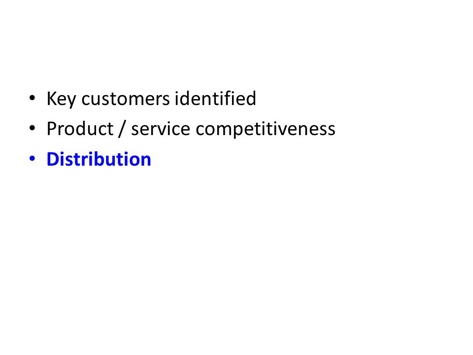 Key customers identified Product / service competitiveness Distribution