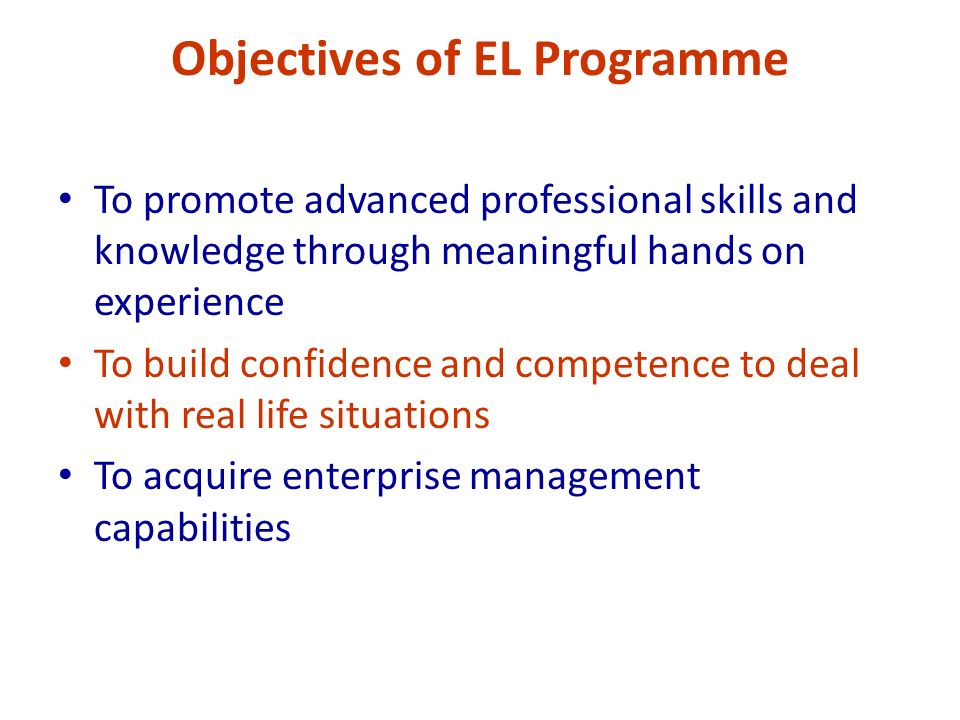 Objectives of EL Programme To promote advanced professional skills and knowledge through meaningful hands on experience To build confidence and competence to deal with real life situations To acquire enterprise management capabilities