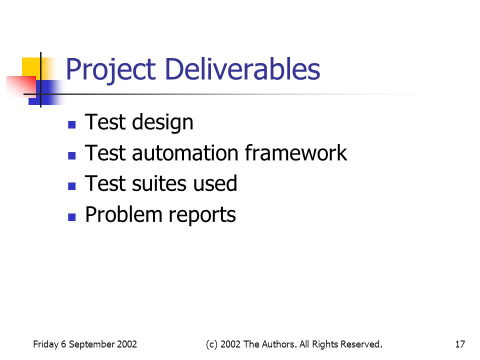 Friday 6 September 2002(c) 2002 The Authors. All Rights Reserved.17 Project Deliverables Test design Test automation framework Test suites used Proble