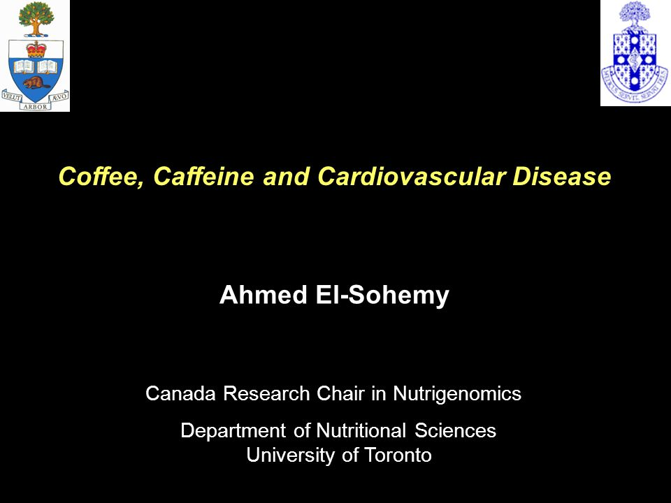 Ahmed El-Sohemy Department of Nutritional Sciences University of Toronto Coffee, Caffeine and Cardiovascular Disease Canada Research Chair in Nutrigen