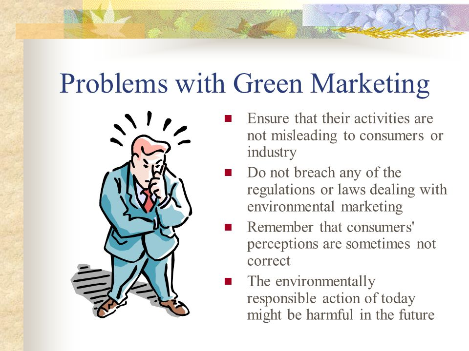Problems with Green Marketing There is difficulty in establishing policies that will address all environmental issues Reacting to competitive pressures can cause all to make the same mistake as the leader.