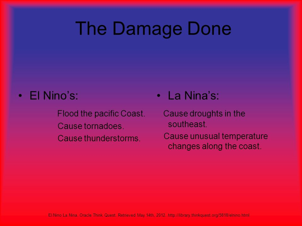 Did You Know… El Nino means The Christ Child They were discovered hundreds of years ago They can be caused by underwater volcanoes La Nina means Little Girl They are also called Old Man They occur half as often as El Ninos El Nino La Nina.