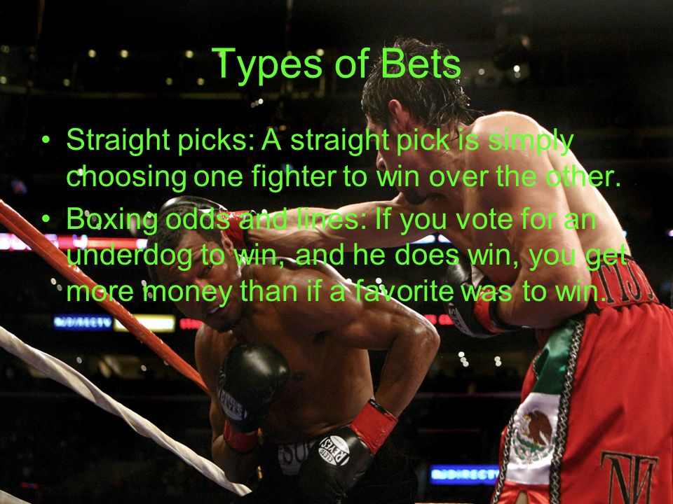 Types of Bets Straight picks: A straight pick is simply choosing one fighter to win over the other. Boxing odds and lines: If you vote for an underdog