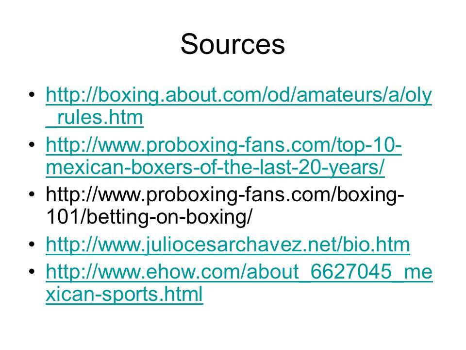 Sources http://boxing.about.com/od/amateurs/a/oly _rules.htmhttp://boxing.about.com/od/amateurs/a/oly _rules.htm http://www.proboxing-fans.com/top-10- mexican-boxers-of-the-last-20-years/http://www.proboxing-fans.com/top-10- mexican-boxers-of-the-last-20-years/ http://www.proboxing-fans.com/boxing- 101/betting-on-boxing/ http://www.juliocesarchavez.net/bio.htm http://www.ehow.com/about_6627045_me xican-sports.htmlhttp://www.ehow.com/about_6627045_me xican-sports.html
