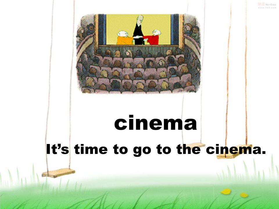 cinema Its time to go to the cinema.