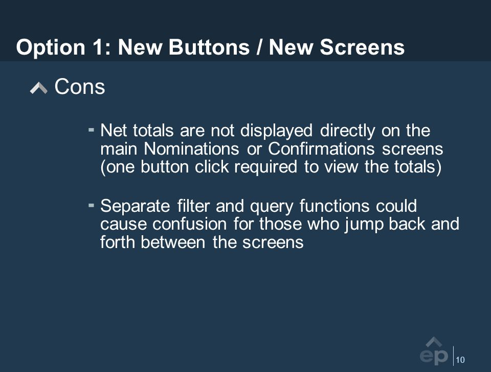 10 Option 1: New Buttons / New Screens Cons Net totals are not displayed directly on the main Nominations or Confirmations screens (one button click required to view the totals) Separate filter and query functions could cause confusion for those who jump back and forth between the screens