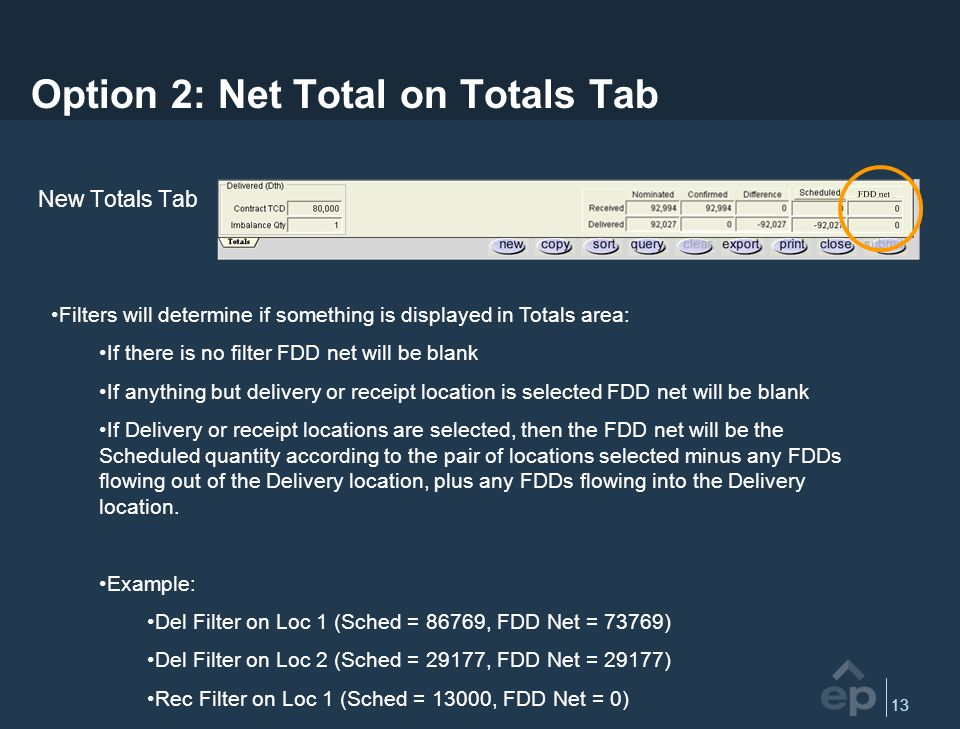 13 Option 2: Net Total on Totals Tab New Totals Tab Filters will determine if something is displayed in Totals area: If there is no filter FDD net will be blank If anything but delivery or receipt location is selected FDD net will be blank If Delivery or receipt locations are selected, then the FDD net will be the Scheduled quantity according to the pair of locations selected minus any FDDs flowing out of the Delivery location, plus any FDDs flowing into the Delivery location.