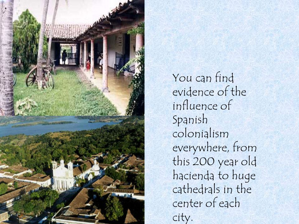You can find evidence of the influence of Spanish colonialism everywhere, from this 200 year old hacienda to huge cathedrals in the center of each cit