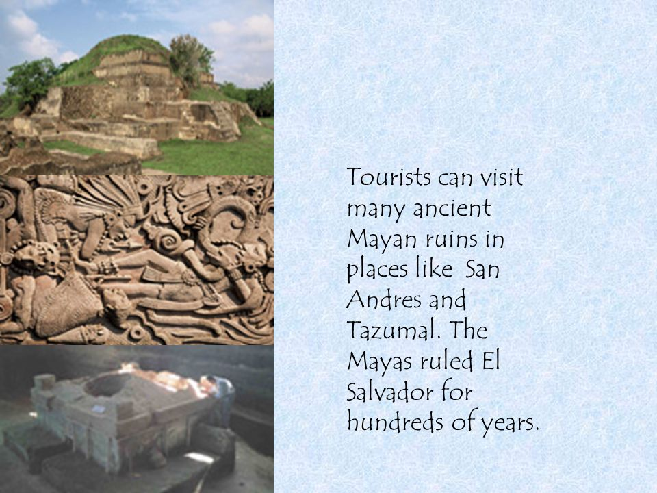 Tourists can visit many ancient Mayan ruins in places like San Andres and Tazumal. The Mayas ruled El Salvador for hundreds of years.