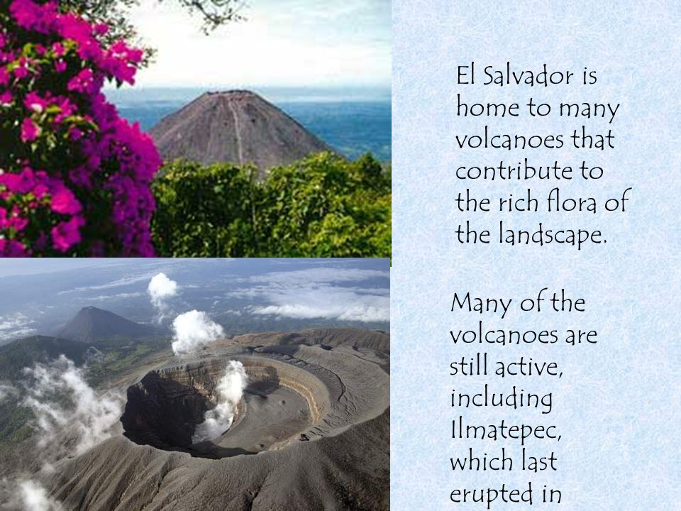 El Salvador is home to many volcanoes that contribute to the rich flora of the landscape. Many of the volcanoes are still active, including Ilmatepec,