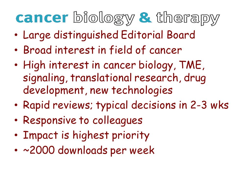 Large distinguished Editorial Board Broad interest in field of cancer High interest in cancer biology, TME, signaling, translational research, drug development, new technologies Rapid reviews; typical decisions in 2-3 wks Responsive to colleagues Impact is highest priority ~2000 downloads per week