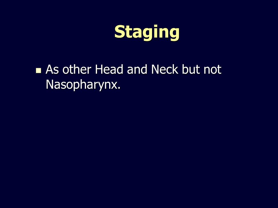 Staging As other Head and Neck but not Nasopharynx. As other Head and Neck but not Nasopharynx.