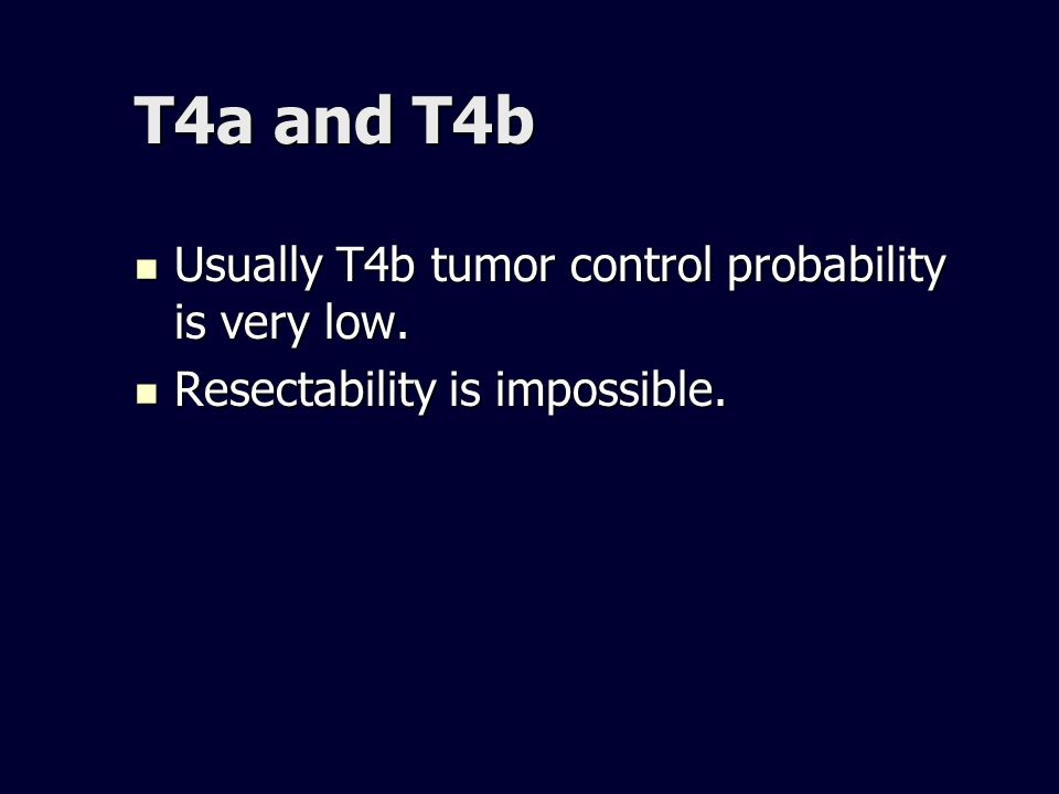 T4a and T4b Usually T4b tumor control probability is very low. Usually T4b tumor control probability is very low. Resectability is impossible. Resecta