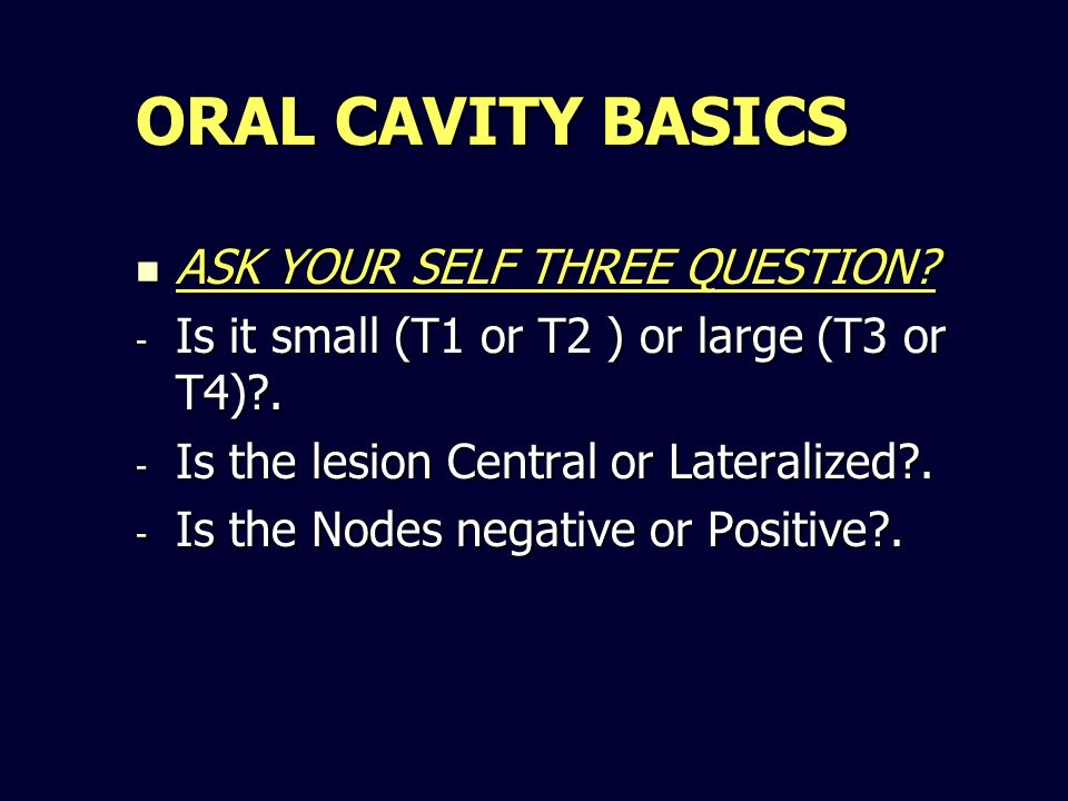 ORAL CAVITY BASICS ASK YOUR SELF THREE QUESTION? ASK YOUR SELF THREE QUESTION? - Is it small (T1 or T2 ) or large (T3 or T4)?. - Is the lesion Central