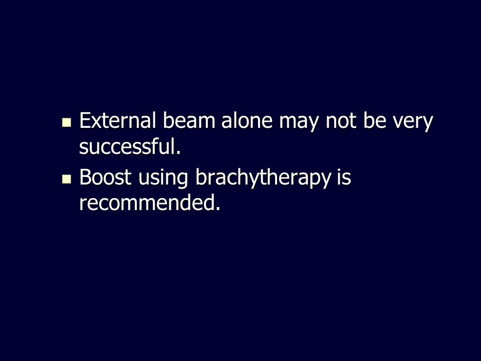 External beam alone may not be very successful. External beam alone may not be very successful. Boost using brachytherapy is recommended. Boost using