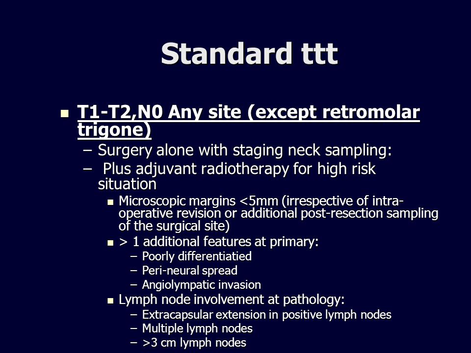 Standard ttt T1-T2,N0 Any site (except retromolar trigone) T1-T2,N0 Any site (except retromolar trigone) –Surgery alone with staging neck sampling: –