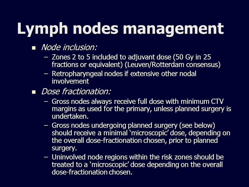 Lymph nodes management Node inclusion: Node inclusion: –Zones 2 to 5 included to adjuvant dose (50 Gy in 25 fractions or equivalent) (Leuven/Rotterdam
