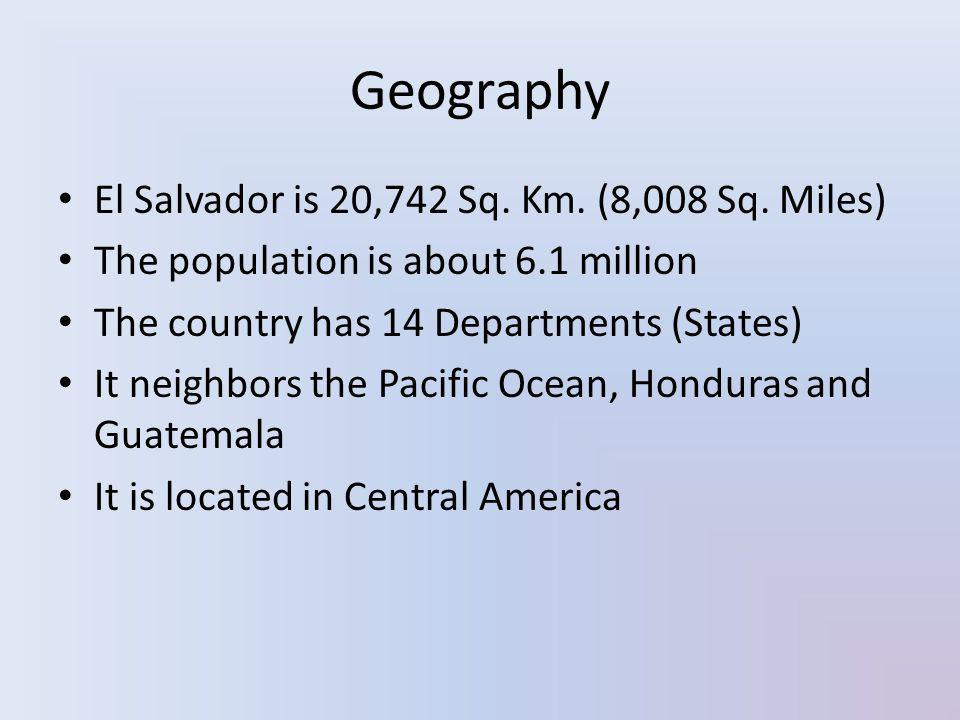 Geography El Salvador is 20,742 Sq. Km. (8,008 Sq. Miles) The population is about 6.1 million The country has 14 Departments (States) It neighbors the