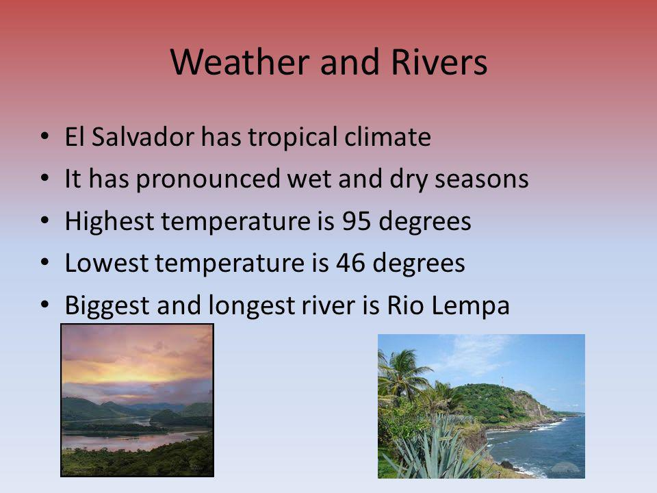 Weather and Rivers El Salvador has tropical climate It has pronounced wet and dry seasons Highest temperature is 95 degrees Lowest temperature is 46 d