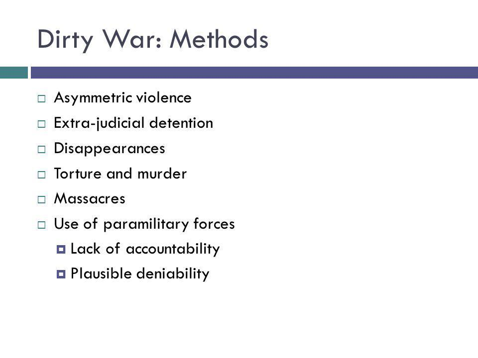 Dirty War: Methods Asymmetric violence Extra-judicial detention Disappearances Torture and murder Massacres Use of paramilitary forces Lack of account