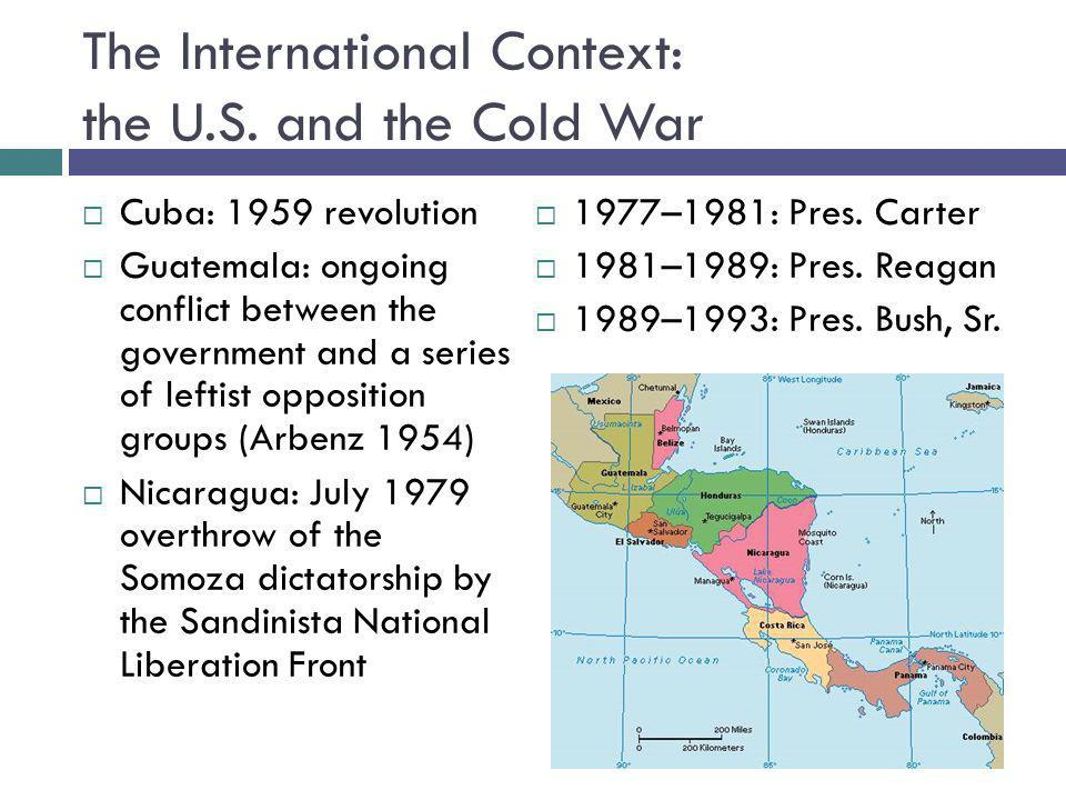 The International Context: the U.S. and the Cold War Cuba: 1959 revolution Guatemala: ongoing conflict between the government and a series of leftist