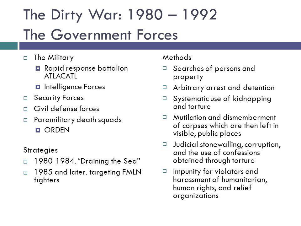 The Dirty War: 1980 – 1992 The Government Forces The Military Rapid response battalion ATLACATL Intelligence Forces Security Forces Civil defense forc