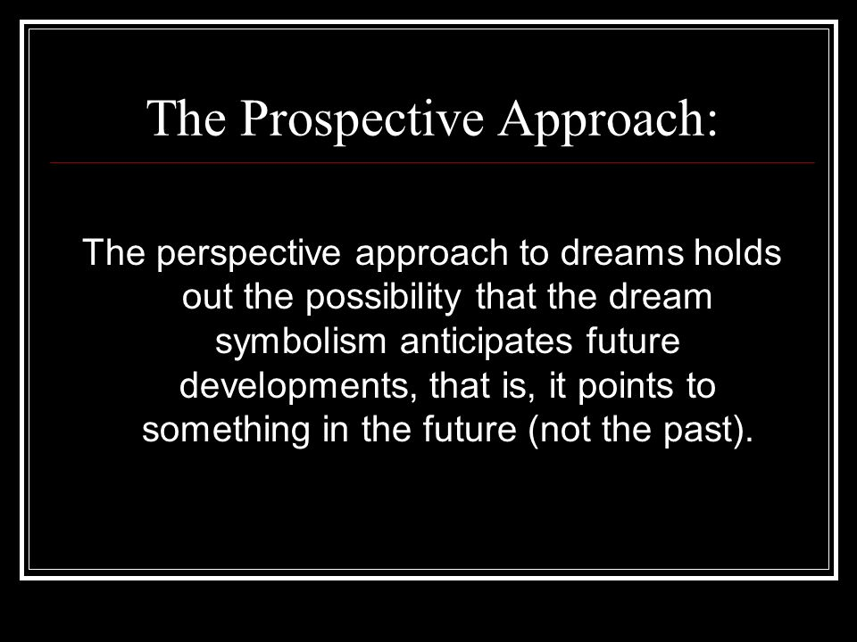 The Prospective Approach: The perspective approach to dreams holds out the possibility that the dream symbolism anticipates future developments, that
