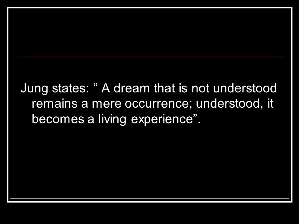 Jung states: A dream that is not understood remains a mere occurrence; understood, it becomes a living experience.