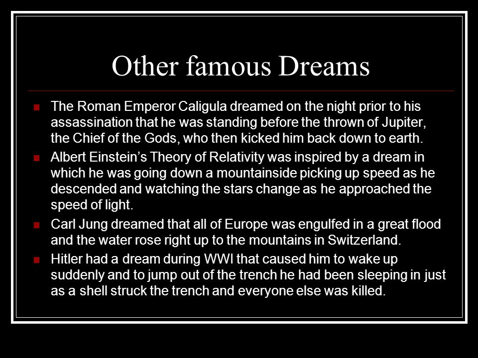 Other famous Dreams The Roman Emperor Caligula dreamed on the night prior to his assassination that he was standing before the thrown of Jupiter, the