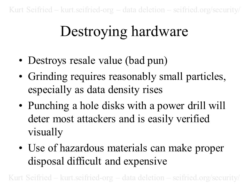 Kurt Seifried – kurt.seifried-org – data deletion – seifried.org/security/ Destroying hardware Destroys resale value (bad pun) Grinding requires reasonably small particles, especially as data density rises Punching a hole disks with a power drill will deter most attackers and is easily verified visually Use of hazardous materials can make proper disposal difficult and expensive