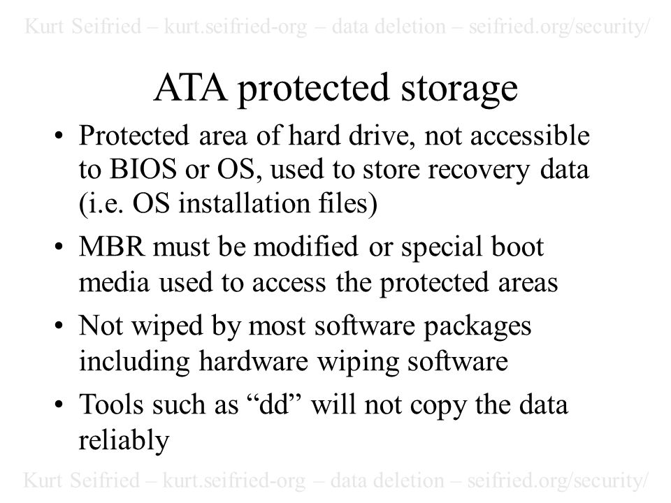 Kurt Seifried – kurt.seifried-org – data deletion – seifried.org/security/ ATA protected storage Protected area of hard drive, not accessible to BIOS or OS, used to store recovery data (i.e.